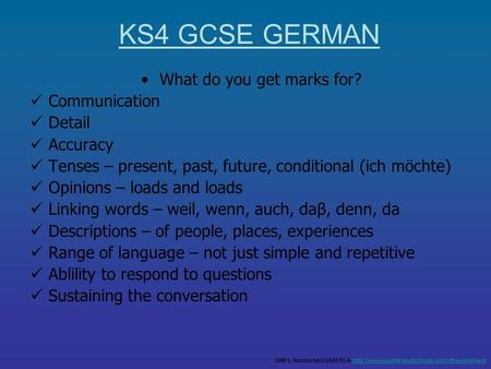 What do you get marks for? Communication Detail Accuracy Tenses – present, past, future, conditional (ich möchte) Opinions – loads and loads Linking words.