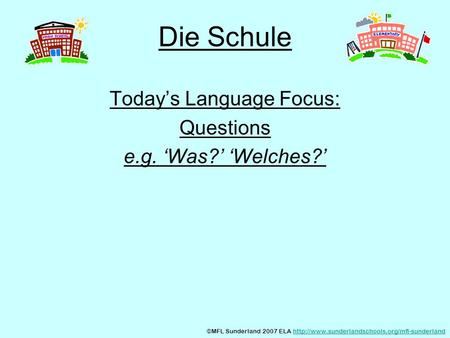 Die Schule Todays Language Focus: Questions e.g. Was? Welches? ©MFL Sunderland 2007 ELA