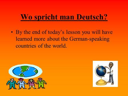 Wo spricht man Deutsch? By the end of todays lesson you will have learned more about the German-speaking countries of the world.