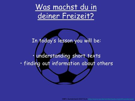 Was machst du in deiner Freizeit? In todays lesson you will be: understanding short texts finding out information about others ©MFL Sunderland 2007 ELA.