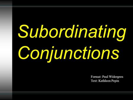 Subordinating Conjunctions Format: Paul Widergren Text: Kathleen Pepin.