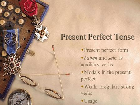 Present Perfect Tense Present perfect form haben und sein as auxiliary verbs Modals in the present perfect Weak, irregular, strong verbs Usage.