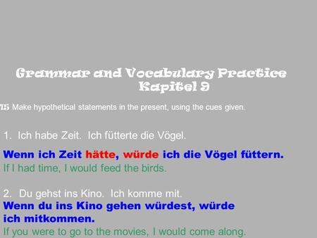 Grammar and Vocabulary Practice Kapitel 9 15 Make hypothetical statements in the present, using the cues given. 1. Ich habe Zeit. Ich fütterte die Vögel.