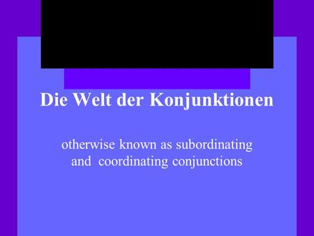 Die Welt der Konjunktionen otherwise known as subordinating and coordinating conjunctions.