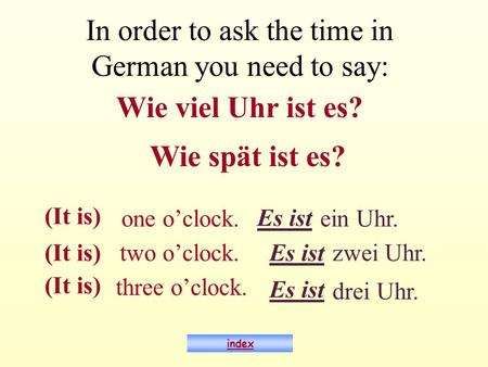 One oclock. ein Uhr. two oclock. zwei Uhr. three oclock. drei Uhr. index In order to ask the time in German you need to say: Wie viel Uhr ist es? Es ist.