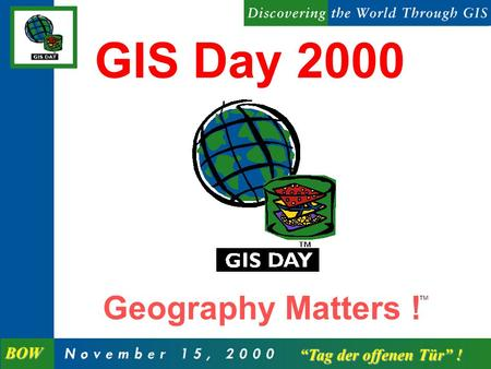 Geography Matters ! GIS Day 2000 Tag der offenen Tür ! Tag der offenen Tür ! BOW.