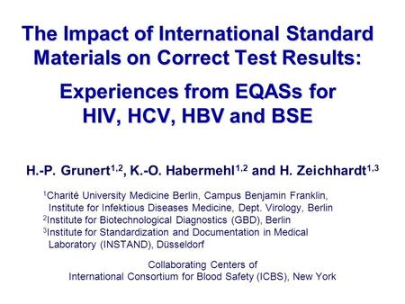 The Impact of International Standard Materials on Correct Test Results: Experiences from EQASs for HIV, HCV, HBV and BSE H.-P. Grunert 1,2, K.-O. Habermehl.