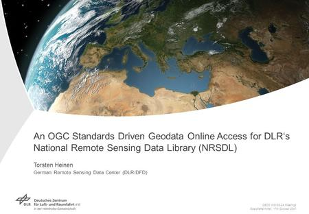 An OGC Standards Driven Geodata Online Access for DLRs National Remote Sensing Data Library (NRSDL) Torsten Heinen German Remote Sensing Data Center (DLR/DFD)