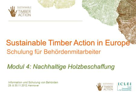 Sustainable Timber Action in Europe Schulung für Behördenmitarbeiter Modul 4: Nachhaltige Holzbeschaffung Information und Schulung von Behörden 29. & 30.11.2012,