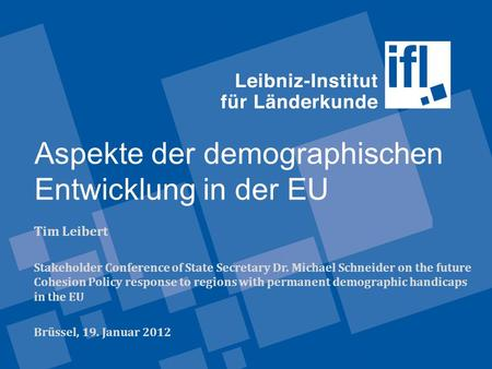Aspekte der demographischen Entwicklung in der EU Tim Leibert Stakeholder Conference of State Secretary Dr. Michael Schneider on the future Cohesion Policy.