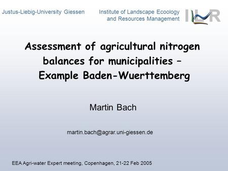 Justus-Liebig-University Giessen Institute of Landscape Ecoology and Resources Management Martin Bach Assessment of agricultural nitrogen balances for.
