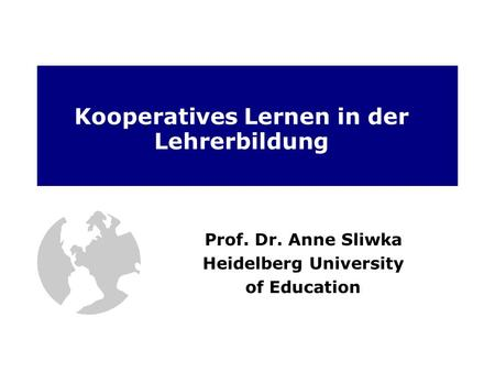 Kooperatives Lernen in der Lehrerbildung Prof. Dr. Anne Sliwka Heidelberg University of Education.