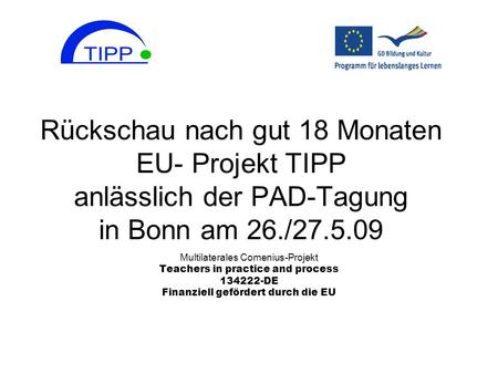 Rückschau nach gut 18 Monaten EU- Projekt TIPP anlässlich der PAD-Tagung in Bonn am 26./27.5.09 Multilaterales Comenius-Projekt Teachers in practice and.