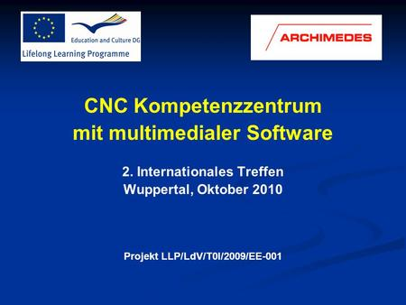 CNC Kompetenzzentrum mit multimedialer Software 2. Internationales Treffen Wuppertal, Oktober 2010 Projekt LLP/LdV/T0I/2009/EE-001.