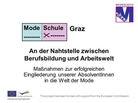 This project has been funded with support from the European Commission. Graz An der Nahtstelle zwischen Berufsbildung und Arbeitswelt Maßnahmen zur erfolgreichen.