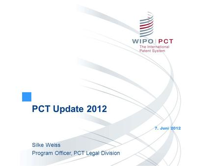 PCT Update 2012 7. Juni 2012 Silke Weiss Program Officer, PCT Legal Division.