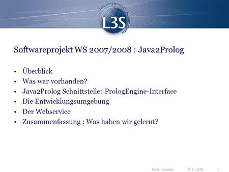 29.01.2008Malte Cornelius1 Softwareprojekt WS 2007/2008 : Java2Prolog Überblick Was war vorhanden? Java2Prolog Schnittstelle: PrologEngine-Interface Die.