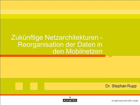 All rights reserved © 2005, Alcatel Zukünftige Netzarchitekturen - Reorganisation der Daten in den Mobilnetzen Dr. Stephan Rupp.