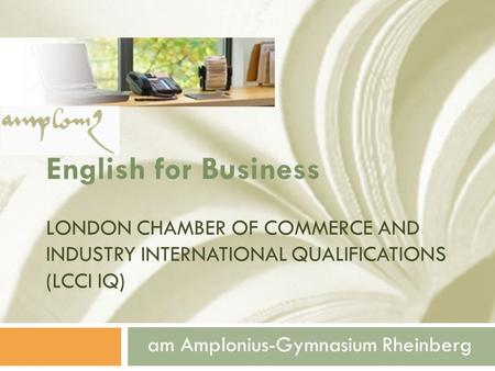 English for Business LONDON CHAMBER OF COMMERCE AND INDUSTRY INTERNATIONAL QUALIFICATIONS (LCCI IQ) am Amplonius-Gymnasium Rheinberg.