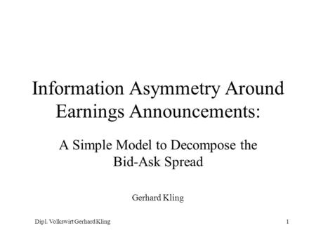 Dipl. Volkswirt Gerhard Kling1 Information Asymmetry Around Earnings Announcements: A Simple Model to Decompose the Bid-Ask Spread Gerhard Kling.
