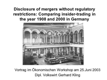 Disclosure of mergers without regulatory restrictions: Comparing insider-trading in the year 1908 and 2000 in Germany Vortrag im Ökonomischen Workshop.