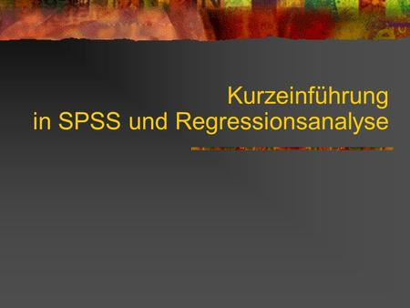 Kurzeinführung in SPSS und Regressionsanalyse. Inhalt 1. Grundlagen 2. Deskriptive Statistiken 3. OLS-Regression 4. WLS-Regression 5. Multiple Regressionsmodelle.