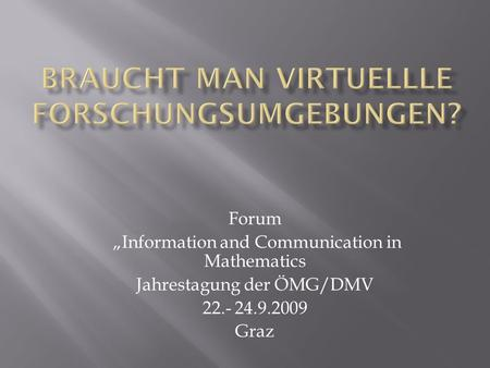 Forum Information and Communication in Mathematics Jahrestagung der ÖMG/DMV 22.- 24.9.2009 Graz.