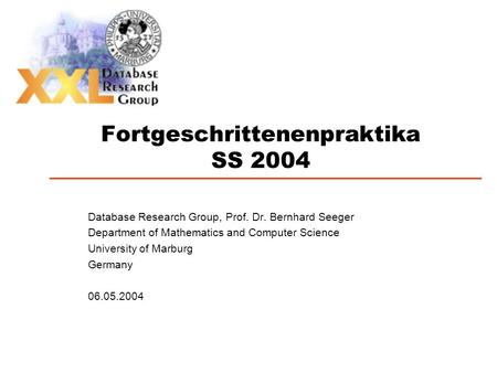 Fortgeschrittenenpraktika SS 2004 Database Research Group, Prof. Dr. Bernhard Seeger Department of Mathematics and Computer Science University of Marburg.