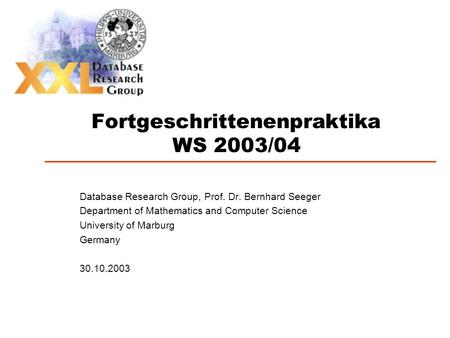 Fortgeschrittenenpraktika WS 2003/04 Database Research Group, Prof. Dr. Bernhard Seeger Department of Mathematics and Computer Science University of Marburg.