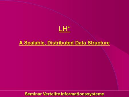 Seminar Verteilte Informationssysteme LH* A Scalable, Distributed Data Structure.