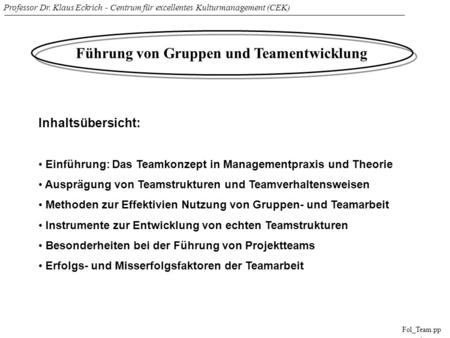Professor Dr. Klaus Eckrich - Centrum für excellentes Kulturmanagement (CEK) Fol_Team.pp t Führung von Gruppen und Teamentwicklung Inhaltsübersicht: Einführung: