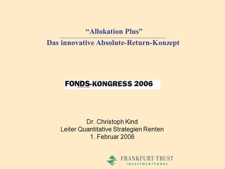 Dr. Christoph Kind Leiter Quantitative Strategien Renten 1. Februar 2006 Allokation Plus Das innovative Absolute-Return-Konzept.