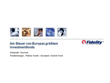 Alexander Scurlock Fondsmanager, Fidelity Funds - European Growth Fund Am Steuer von Europas größtem Investmentfonds.