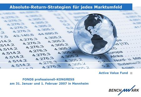 Absolute-Return-Strategien für jedes Marktumfeld Active Value Fund FONDS professionell-KONGRESS am 31. Januar und 1. Februar 2007 in Mannheim.