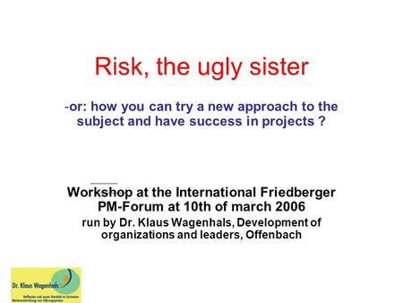 Risk, the ugly sister -or: how you can try a new approach to the subject and have success in projects ? Workshop at the International Friedberger PM-Forum.