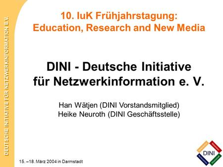 DEUTSCHE INITIATIVE FÜR NETZWERKINFORMATION E.V. 15. –18. März 2004 in Darmstadt 10. IuK Frühjahrstagung: Education, Research and New Media DINI - Deutsche.