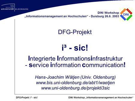 DFG-Projekt i³ - sic! DINI Workshop Informationsmanagement an Hochschulen DFG-Projekt i³ - sic! DINI Workshop Informationsmanagement an Hochschulen - Duisburg.