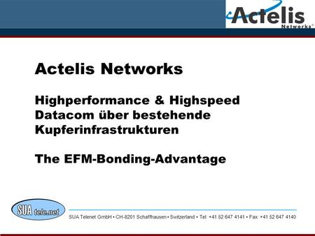 Actelis Networks Highperformance & Highspeed Datacom über bestehende Kupferinfrastrukturen The EFM-Bonding-Advantage SUA Telenet GmbH CH-8201 Schaffhausen.