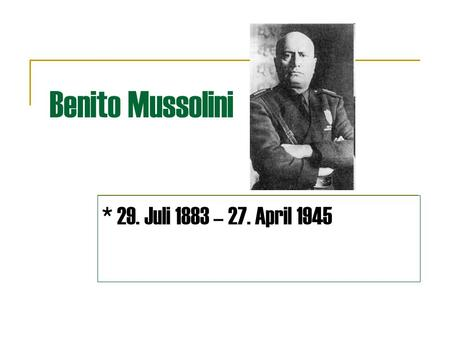 Benito Mussolini * 29. Juli 1883 – 27. April 1945.