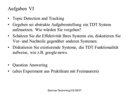 Seminar Textmining WS 06/07 Aufgaben VI Topic Detection and Tracking Gegeben sei abstrakte Aufgabenstellung ein TDT System aufzusetzen. Wie würden Sie.