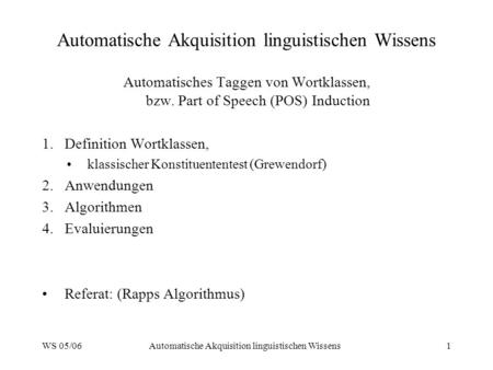 WS 05/06Automatische Akquisition linguistischen Wissens1 Automatisches Taggen von Wortklassen, bzw. Part of Speech (POS) Induction 1.Definition Wortklassen,