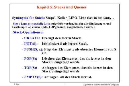 R. Der Algorithmen und Datenstrukturen (Magister) 1 Kapitel 5. Stacks und Queues Synonyme für Stack: Stapel, Keller, LIFO-Liste (last in first out),...