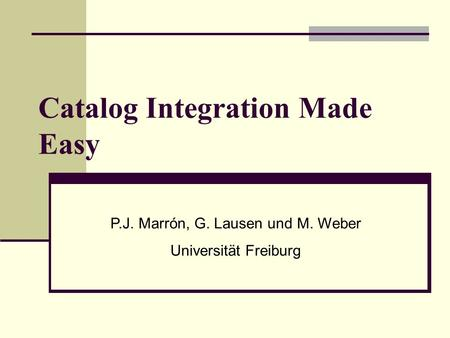 Catalog Integration Made Easy P.J. Marrón, G. Lausen und M. Weber Universität Freiburg.