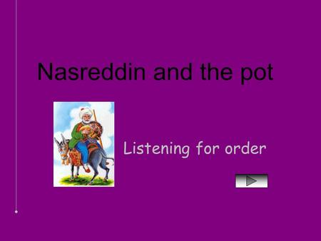 Nasreddin and the pot Listening for order.