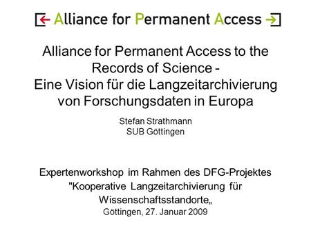 Alliance for Permanent Access to the Records of Science - Eine Vision für die Langzeitarchivierung von Forschungsdaten in Europa Stefan Strathmann SUB.
