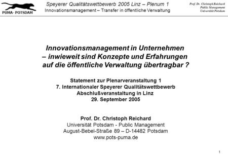 Prof. Dr. Christoph Reichard Public Management Universität Potsdam PUMA- POTSDAM Speyerer Qualitätswettbewerb 2005 Linz – Plenum 1 Innovationsmanagement.