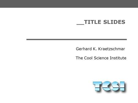 The Cool Science Institute Gerhard K. Kraetzschmar __TITLE SLIDES.
