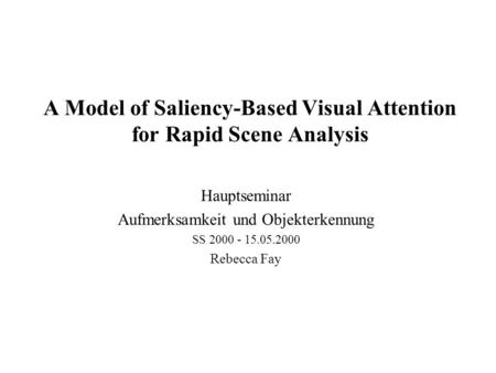 A Model of Saliency-Based Visual Attention for Rapid Scene Analysis Hauptseminar Aufmerksamkeit und Objekterkennung SS 2000 - 15.05.2000 Rebecca Fay.