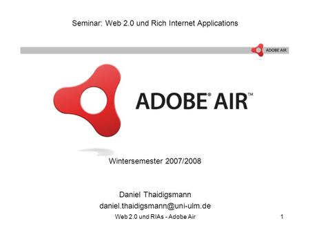 Web 2.0 und RIAs - Adobe Air1 Seminar: Web 2.0 und Rich Internet Applications Wintersemester 2007/2008 Daniel Thaidigsmann