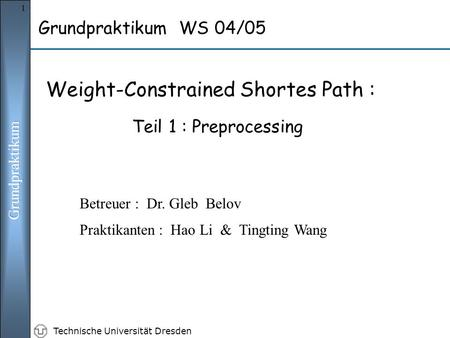 Technische Universität Dresden 1 Grundpraktikum WS 04/05 Weight-Constrained Shortes Path : Teil 1 : Preprocessing Praktikanten : Hao Li & Tingting Wang.
